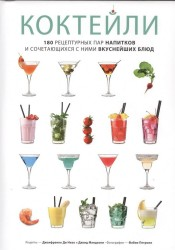 Коктейли. 180 рецептурных пар напитков и сочетающихся с ними вкуснейших блюд