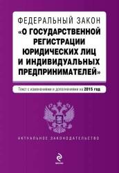 """Федеральный закон """"О государственной регистрации юридических лиц и индивидуальных предпринимателей"""". Текст с изменениями и дополнениями на 2015 г."""