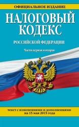 Налоговый кодекс Российской Федерации. Части первая и вторая: текст с изменениями и дополнениями на 15 мая 2015 года