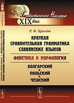 Краткая сравнительная грамматика славянских языков (фонетика и морфология): Избранные работы. Болгарский, польский и чешский языки.