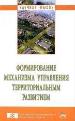 Формирование механизма управления территориальным развитием. Монография