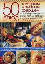 50 блюд с мясным и рыбным фаршем. Котлеты, тефтели, пирожки, рулеты, голубцы, запеканки. Гарниры и соусы к ним