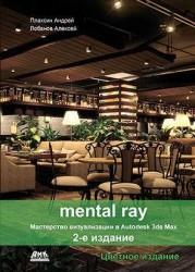 Mental ray. Мастерство визуализации в Autodesk 3ds Max. Цветное издание