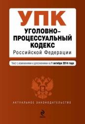 Уголовно-процессуальный кодекс Российской Федерации: текст с изм. и доп. на 01.10.2014 г.