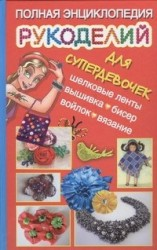 Полная энциклопедия рукоделий для супердевочек