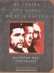 Че Гевара, Уго Чавес, Фидель Кастро. История нас оправдает. Так говорили команданте