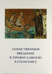 Таинственное введение в православную катехетику. Пастырско-богословские принципы и рекомендации совершающим крещение и миропомазание и подготовку к ни
