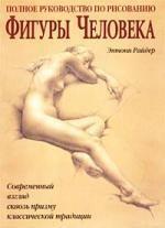 Полное руководство по рисованию фигуры человека: Совр.взгляд сквозь призму кл.традиции