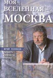 Моя вселенная - Москва. Юрий Поляков. Личность, творчество, поэтика. Юбилейное издание