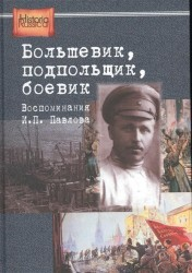 Большевик, подпольщик, боевик. Воспоминания И. П. Павлова