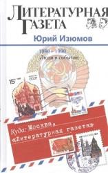 """Куда: Москва, """"Литературная газета"""". 1980-1990. Люди и события"""
