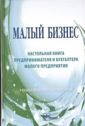 Малый бизнес: настольная книга предпринимателя и бухгалтера малого предприятия: Учебно-практическое пособие