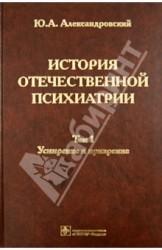 История отечественной психиатрии. В 3 томах. Том 1. Усмирение и призрение