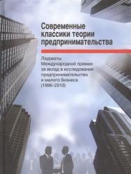 Современные классики теории предпринимательства. Лауреаты Международной премии за вклад в исследования предпринимательства и малого бизнеса (1996-2010)