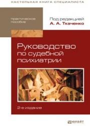 Руководство по судебной психиатрии 2-е изд., пер. и доп. Практическое пособие