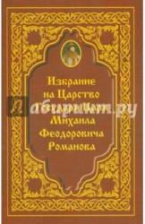 Избрание на Царство Государя Царя Михаила Феодоровича Романова