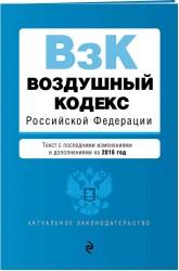 Воздушный кодекс Российской Федерации. Текст с последними изменениями и дополнениями на 2018 год