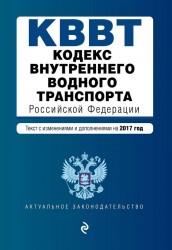 Кодекс внутреннего водного транспорта Российской Федерации. Текст с изменениями и дополнениями на 2017 год