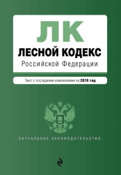 Лесной кодекс Российской Федерации. Текст с последними изменениями и дополнениями на 2018 год