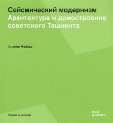 Сейсмический модернизм. Архитектура и домостроение советского Ташкента