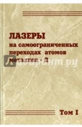 Лазеры на самоограниченных переходах атомов металлов-2. В 2 томах. Том 1