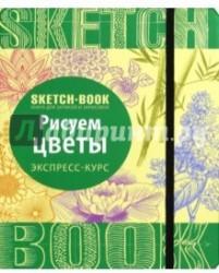 Sketchbook. Рисуем цветы. Визуальный экспресс-курс рисования