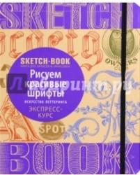 Sketchbook. Рисуем красивые шрифты. Искусство леттеринга. Визуальный экспресс-курс рисования