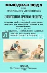 Холодная вода как превосходное диететическое и удивительное лечебное средство, или Лечебные свойства холодной воды и ее употребление для сохранения здоровья и его восстановления
