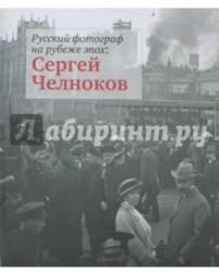 Русский фотограф на рубеже эпох. Сергей Челноков