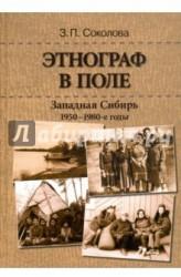 Этнограф в поле. Западная Сибирь. 1950-1980-е годы. Полевые материалы, научные отчеты и докладные записки