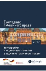 Ежегодник публичного права 2017: Усмотрение и оценочные понятия в административном праве.