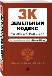 Земельный кодекс Российской Федерации. Текст с изменениями и дополнениями на 21 января 2018 г.