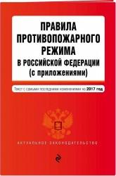 Правила противопожарного режима в Российской Федерации (с приложениями): текст с самыми посл. изм. на 2017 г.