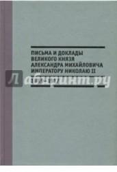 Письма и доклады великого князя Александра Михайловича императору Николаю II. 1889-1917 гг