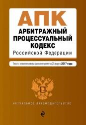 Арбитражный процессуальный кодекс Российской Федерации. Текст с изменениями и дополнениями на 25 марта 2017 года