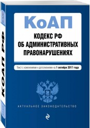 Кодекс Российской Федерации об административных правонарушениях. Текст с изменениями и дополнениями на 1 октября 2017 года