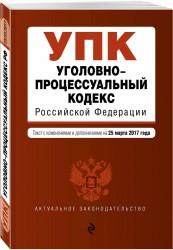 Уголовно-процессуальный кодекс Российской Федерации. Текст с изменениями и дополнениями на 25 марта 2017 г.