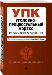 Уголовно-процессуальный кодекс Российской Федерации. Текст с изменениями и дополнениями на 1 октября 2017 г.