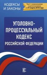 Уголовно-процессуальный кодекс Российской Федерации. По состоянию на 01.03.2018 г.