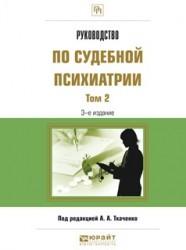 Руководство по судебной психиатрии в 2 т. Том 2 3-е изд., пер. и доп. Практическое пособие
