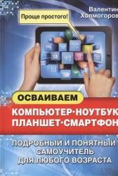 Осваиваем компьютер, ноутбук, планшет, смартфон. Подробный и понятный самоучитель для любого возраста