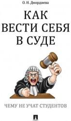 Как вести себя в суде. Чему не учат студентов. Учебно-практическое пособие