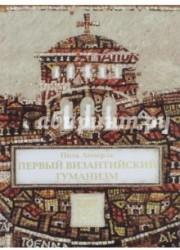 Первый византийский гуманизм. Замечания и заметки об образовании и культуре в Византии от начала X века