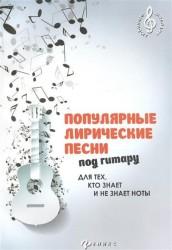 Популярные лирические песни под гитару. Для тех, кто знает и не знает ноты. Учебно-методическое пособие