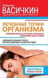 Лечебные точки организма. Снимаем боли в суставах и мышцах, укрепляем кожу, вены, сон и иммунитет