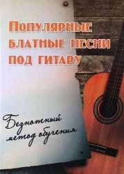 Популярные блатные песни под гитару: Безнотный метод обучения : учебно-методическое пособие