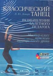 Классический танец. Размышления балетного педагога. Мастер-класс мужского театрального урока: Учебное пособие + DVD