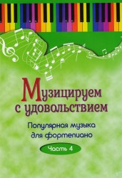 Музицируем с удовольствием. Популярная музыка для фортепиано. В 10-ти частях. Часть 4