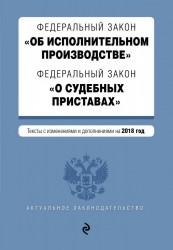 Федеральный закон «Об исполнительном производстве». Федеральный закон «О судебных приставах». Тексты с изменениями на 2018 год