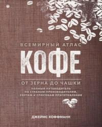 Всемирный атлас кофе. От зерна до чашки: Полный путеводитель по странам-производителям, сортам и способам приготовления
